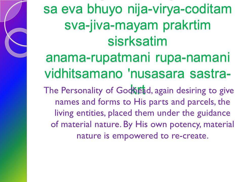 [SB 1.10.22] sa eva bhuyo nija-virya-coditam sva-jiva-mayam prakrtim sisrksatim anama-rupatmani rupa-namani vidhitsamano nusasara sastra-krt